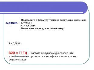 ЗАДАНИЕ: Подставьте в формулу Томсона следующие значения: L = 0,5 Гн С = 0,5 мкФ