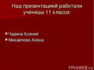 Над презентацией работали ученицы 11 класса: Чадина Ксения Михайлова Алёна