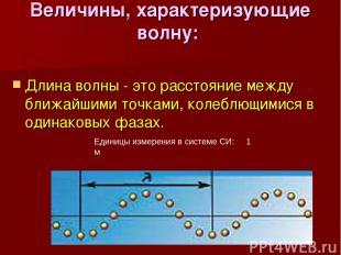 Величины, характеризующие волну: Длина волны - это расстояние между ближайшими т