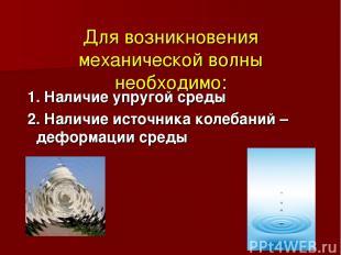 Для возникновения механической волны необходимо: 1. Наличие упругой среды 2. Нал