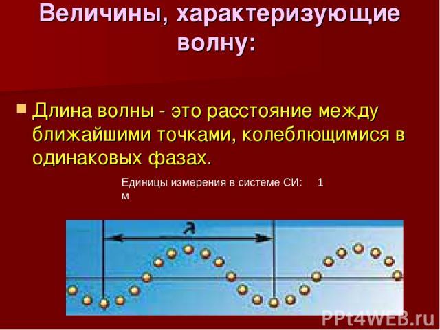Величины, характеризующие волну: Длина волны - это расстояние между ближайшими точками, колеблющимися в одинаковых фазах. Единицы измерения в системе СИ: 1 м