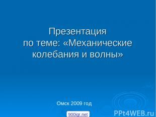 Презентация по теме: «Механические колебания и волны» Омск 2009 год 900igr.net