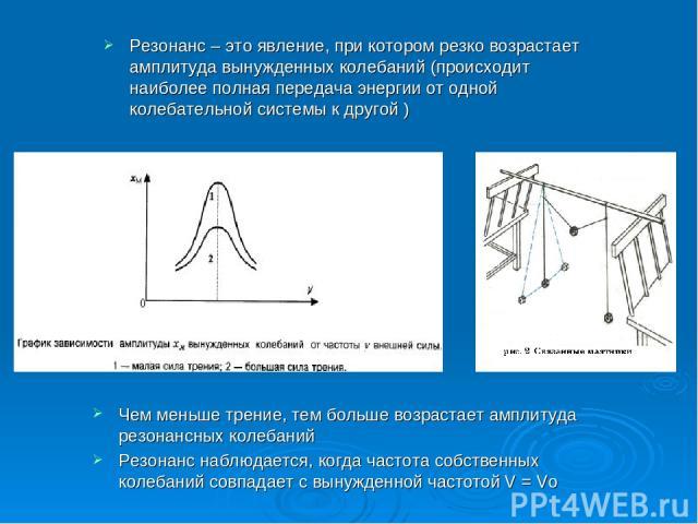 Резонанс – это явление, при котором резко возрастает амплитуда вынужденных колебаний (происходит наиболее полная передача энергии от одной колебательной системы к другой ) Чем меньше трение, тем больше возрастает амплитуда резонансных колебаний Резо…