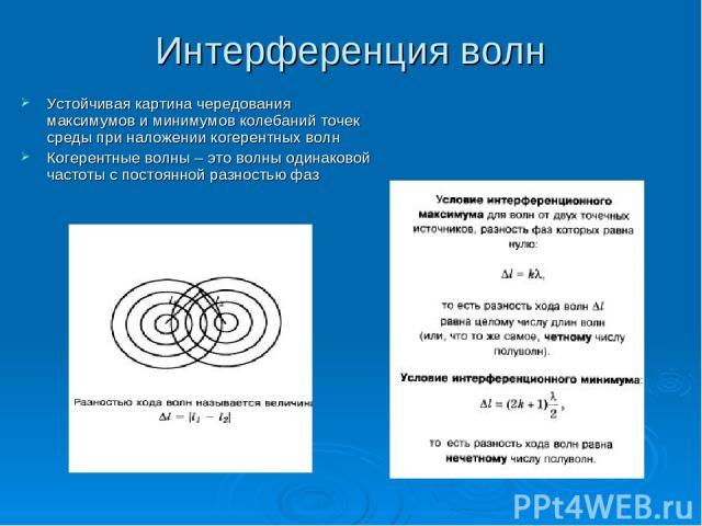 Интерференция волн Устойчивая картина чередования максимумов и минимумов колебаний точек среды при наложении когерентных волн Когерентные волны – это волны одинаковой частоты с постоянной разностью фаз