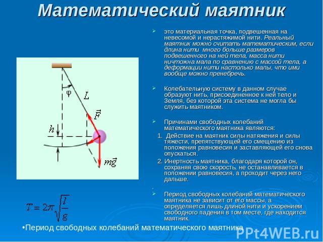 Математический маятник  это материальная точка, подвешенная на невесомой и нерастяжимой нити. Реальный маятник можно считать математическим, если длина нити много больше размеров подвешенного на ней тела, масса нити ничтожна мала по сравнению с ма…