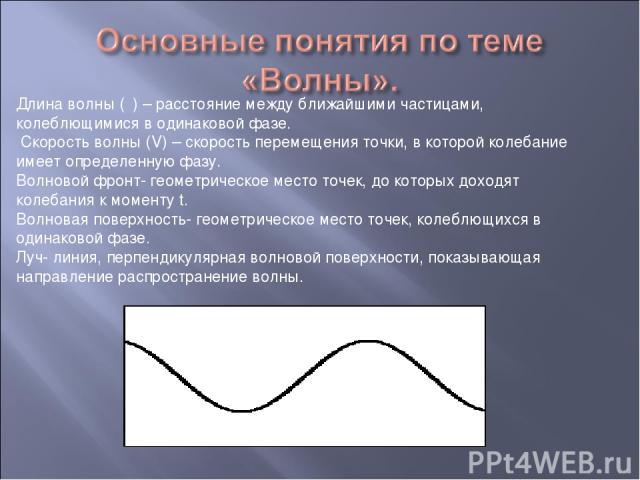 Длина волны (λ) – расстояние между ближайшими частицами, колеблющимися в одинаковой фазе. Скорость волны (V) – скорость перемещения точки, в которой колебание имеет определенную фазу. Волновой фронт- геометрическое место точек, до которых доходят ко…