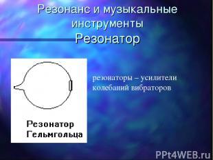 Резонанс и музыкальные инструменты Резонатор резонаторы – усилители колебаний ви