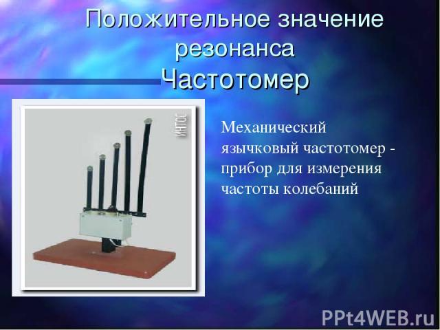 Положительное значение резонанса Частотомер Механический язычковый частотомер - прибор для измерения частоты колебаний