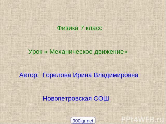Физика 7 класс Урок « Механическое движение» Автор: Горелова Ирина Владимировна Новопетровская СОШ 900igr.net