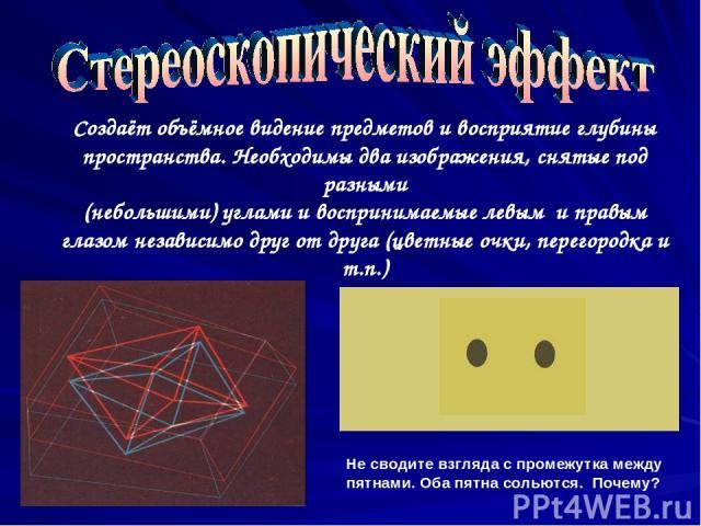 Создаёт объёмное видение предметов и восприятие глубины пространства. Необходимы два изображения, снятые под разными (небольшими) углами и воспринимаемые левым и правым глазом независимо друг от друга (цветные очки, перегородка и т.п.) Не сводите вз…