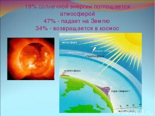 19% солнечной энергии поглощается атмосферой 47% - падает на Землю 34% - возвращ