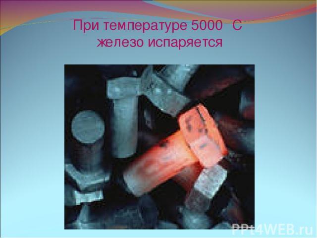 При температуре 5000 ⁰С железо испаряется
