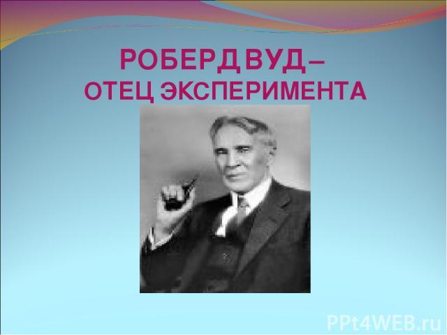 РОБЕРД ВУД – ОТЕЦ ЭКСПЕРИМЕНТА