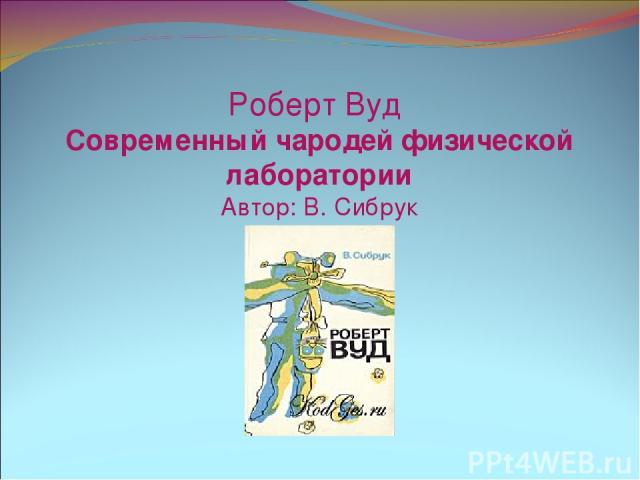 Роберт Вуд Современный чародей физической лаборатории Автор: В. Сибрук