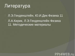 Литература Л.Э.Генденштейн, Ю.И.Дик Физика 11 Л.А.Кирик, Л.Э.Генденштейн Физика
