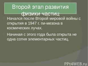 Второй этап развития физики частиц Начался после Второй мировой войны с открытия