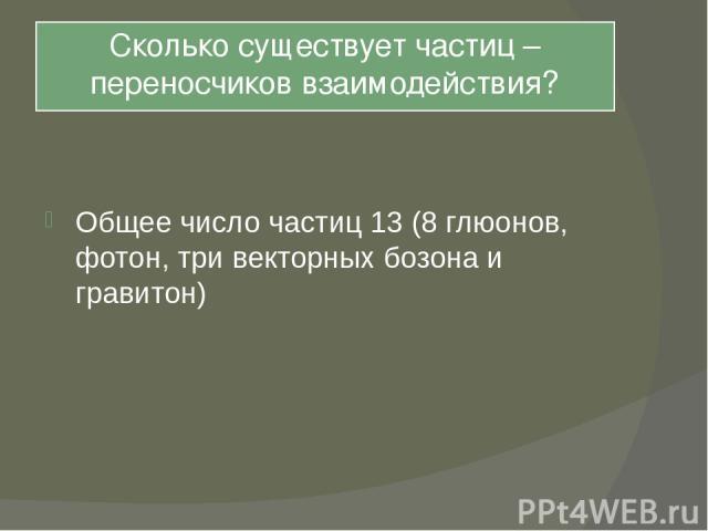 Сколько существует частиц – переносчиков взаимодействия? Общее число частиц 13 (8 глюонов, фотон, три векторных бозона и гравитон)