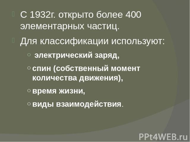 С 1932г. открыто более 400 элементарных частиц. Для классификации используют: электрический заряд, спин (собственный момент количества движения), время жизни, виды взаимодействия.