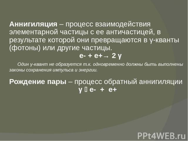 Аннигиляция – процесс взаимодействия элементарной частицы с ее античастицей, в результате которой они превращаются в γ-кванты (фотоны) или другие частицы. е- + е+→ 2 γ Один γ-квант не образуется т.к. одновременно должны быть выполнены законы сохране…