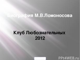 Биография М.В.Ломоносова Клуб Любознательных 2012 900igr.net