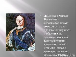 Ломоносов Михаил Васильевич использовал любую возможность для пропаганды научных