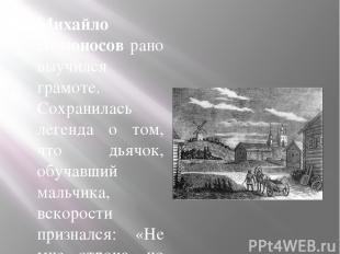 Михайло Ломоносов рано выучился грамоте. Сохранилась легенда о том, что дьячок,