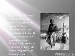 В декабре 1730 года, морозной ночью, девятнадцатилетний юноша Михаил Ломоносов о