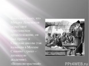 Благодаря тому, что Михаил Ломоносов скрыл своё крестьянское происхождение, он б