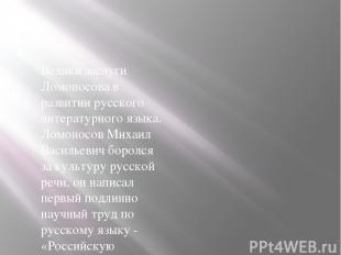 Велики заслуги Ломоносова в развитии русского литературного языка. Ломоносов Мих