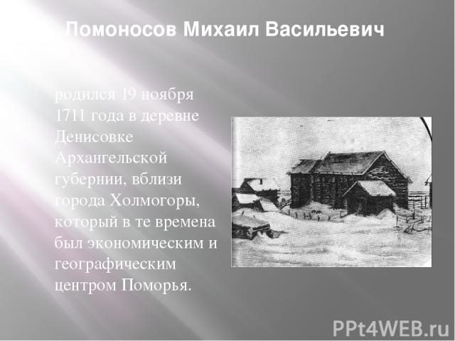 Ломоносов Михаил Васильевич родился 19 ноября 1711 года в деревне Денисовке Архангельской губернии, вблизи города Холмогоры, который в те времена был экономическим и географическим центром Поморья.