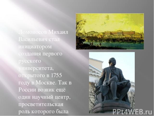 Ломоносов Михаил Васильевич стал инициатором создания первого русского университета, открытого в 1755 году в Москве. Так в России возник ещё один научный центр, просветительская роль которого была чрезвычайна велика. Учёный не только составил програ…