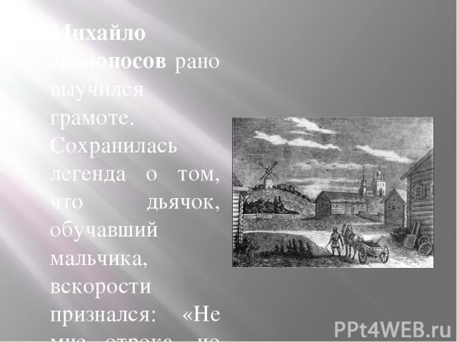 Михайло Ломоносов рано выучился грамоте. Сохранилась легенда о том, что дьячок, обучавший мальчика, вскорости признался: «Не мне отрока, но отроку меня учить подобает». Все свободные время Михаил Ломоносов читал. В 1725 году в руки любознательного п…
