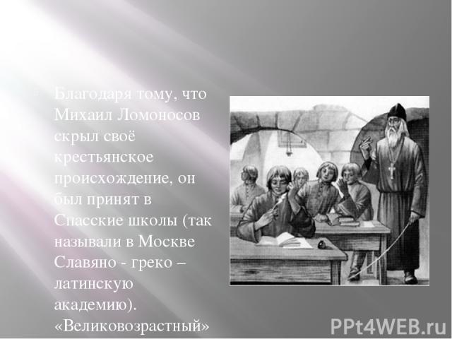 Благодаря тому, что Михаил Ломоносов скрыл своё крестьянское происхождение, он был принят в Спасские школы (так называли в Москве Славяно - греко – латинскую академию). «Великовозрастный» ученик начинал с младших классов, где занимались ребята 8-10 …