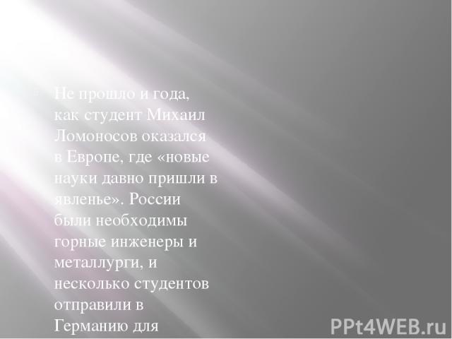 Не прошло и года, как студент Михаил Ломоносов оказался в Европе, где «новые науки давно пришли в явленье». России были необходимы горные инженеры и металлурги, и несколько студентов отправили в Германию для изучения химии и горного дела. Ломоносов …
