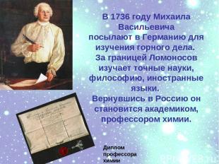В 1736 году Михаила Васильевича посылают в Германию для изучения горного дела. З