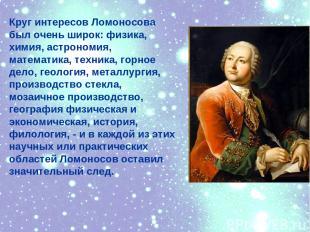 Круг интересов Ломоносова был очень широк: физика, химия, астрономия, математика