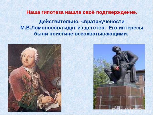 Наша гипотеза нашла своё подтверждение. Действительно, «врата»учености М.В.Ломоносова идут из детства. Его интересы были поистине всеохватывающими.