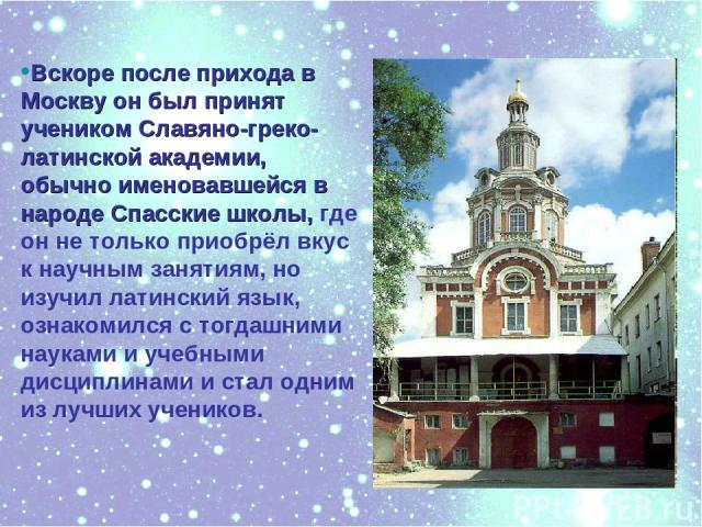 Вскоре после прихода в Москву он был принят учеником Славяно-греко-латинской академии, обычно именовавшейся в народе Спасские школы, где он не только приобрёл вкус к научным занятиям, но изучил латинский язык, ознакомился с тогдашними науками и учеб…