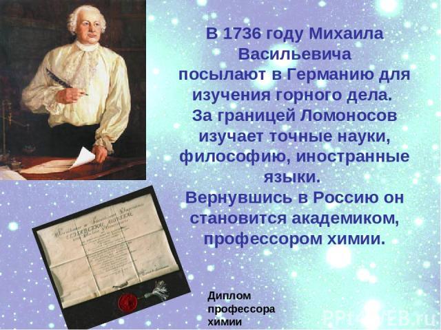 В 1736 году Михаила Васильевича посылают в Германию для изучения горного дела. За границей Ломоносов изучает точные науки, философию, иностранные языки. Вернувшись в Россию он становится академиком, профессором химии. Диплом профессора химии