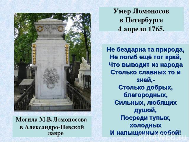 Могила М.В.Ломоносова в Александро-Невской лавре Умер Ломоносов в Петербурге 4 апреля 1765. Не бездарна та природа, Не погиб ещё тот край, Что выводит из народа Столько славных то и знай,- Столько добрых, благородных, Сильных, любящих душой, Посреди…