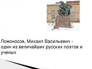 Ломоносов, Михаил Васильевич - один из величайших русских поэтов и ученых