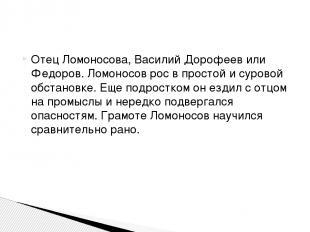 Отец Ломоносова, Василий Дорофеев или Федоров. Ломоносов рос в простой и суровой