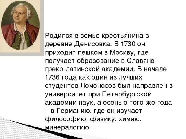 Родился в семье крестьянина в деревне Денисовка. В 1730 он приходит пешком в Москву, где получает образование в Славяно-греко-латинской академии. В начале 1736 года как один из лучших студентов Ломоносов был направлен в университет при Петербургской…