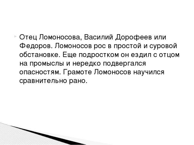 Отец Ломоносова, Василий Дорофеев или Федоров. Ломоносов рос в простой и суровой обстановке. Еще подростком он ездил с отцом на промыслы и нередко подвергался опасностям. Грамоте Ломоносов научился сравнительно рано.