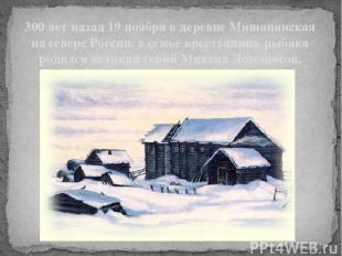 300 лет назад 19 ноября в деревне Мишанинская на севере России, в семье крестьян
