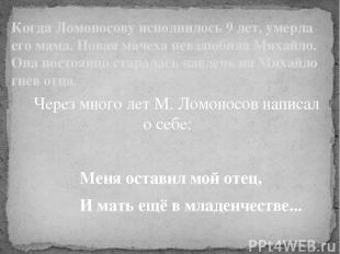 Через много лет М. Ломоносов написал о себе: Меня оставил мой отец, И мать ещё в