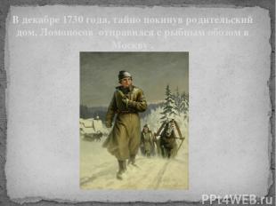 В декабре 1730 года, тайно покинув родительский дом, Ломоносов отправился с рыбн