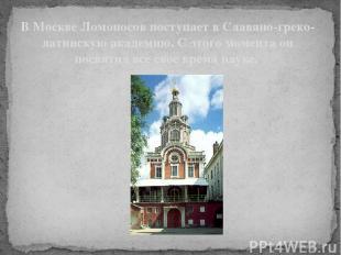 В Москве Ломоносов поступает в Славяно-греко-латинскую академию. С этого момента