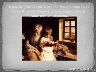 Первыми учителями Михаила Ломоносова были сосед Иван Шубный и местный дьяк Семен