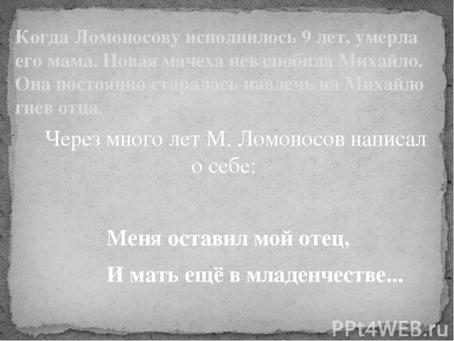 Через много лет М. Ломоносов написал о себе: Меня оставил мой отец, И мать ещё в младенчестве... Когда Ломоносову исполнилось 9 лет, умерла его мама. Новая мачеха невзлюбила Михайло. Она постоянно старалась навлечь на Михайло гнев отца. Когда Ломоно…